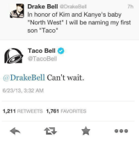 "kim and kanye: Drake Bell  @Drake Bell  7h  In honor of Kim and Kanye's baby  ""North West"" l will be naming my first  son ""Taco""  Taco Bell  Taco Bell  Drake Bell Can't wait  6/23/13, 3:32 AM  1,211  RETWEETS 1,761  FAVORITES"