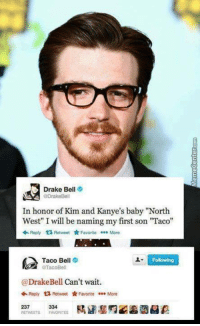 """Memes, Best Name Ever, and 🤖: Drake Bell  @Drake Bell  In honor of Kim and Kanye's baby """"North  West"""" Iwill be naming my first son """"Taco""""  Reply t Retweet  Favorite More  Taco Bell  Following  TacoBell  Drake Bell Can't wait.  Reply t Retweet Favorite  ee. More  237  FAVORITES How to create the best name ever!"""