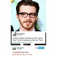 "Drake, Drake Bell, and Memes: Drake Bell  DrakeBel  In honor of Kim and Kanye's baby ""North  West"" I will be naming my first son ""Taco""  ←Reply Retweet ★Favorite More  Taco Bell  1  Folowing  e GTacoBe  @DrakeBell Can't wait.  令Reoly Retweet ☆ Favorite  More 🤣Legendary"
