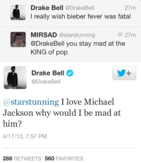 Drake, Drake Bell, and Fucking: Drake Bell @DrakeBell  I really wish bieber fever was fatal  27m  MIRSAD @starstunning  @DrakeBell you stay mad at the  KING of pop  27m  Drake Bell  @DrakeBell  @starstunning I love Michael  Jackson why would I be mad at  him?  4/17/13, 7:57 PM  286 RETWEETS 560 FAVORITES barry-fucking-gibb:  OH MY GOD i didnt know i could love drake bell this much