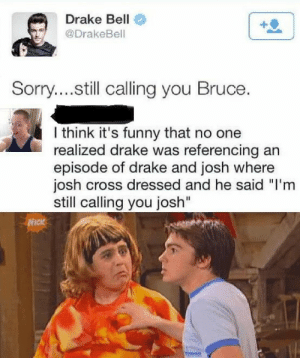 """Drake, Drake Bell, and Funny: Drake Bell  @DrakeBell  Sorry....still calling you Bruce.  l think it's funny that no one  realized drake was referencing an  episode of drake and josh where  josh cross dressed and he said """"I'm  still calling you josh""""  NIck urie:  camibech:  Please spread this. While it wasn't the best place to make this reference, he wasn't trying to be an asshole.  dont pull a muscle with this reach y'all"""