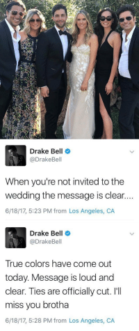 Drake, Drake Bell, and Omg: Drake Bell  @DrakeBell  When you're not invited to the  wedding the message is clear.  6/18/17, 5:23 PM from Los Angeles, CA   Drake Bell  @DrakeBell  True colors have come out  today. Message is loud and  clear. Ties are officially cut. I'II  miss you brotha  6/18/17, 5:28 PM from Los Angeles, CA omg josh not inviting drake to his wedding might be the saddest thing that happened in 2017 https://t.co/Q7EwCaWgFN