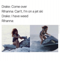 Come Over, Drake, and Funny: Drake: Come over  Rihanna: Can't, I'm on a jet ski  Drake: I have weed  Rihanna: Oh na na