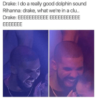 This actually made me LOL. (@miinute) thenewsclan haha dead drake riri: Drake: do a really good dolphin sound  Rihanna: drake, what we're in a clu  Drake: EEEEEEEEEEEEEEEEEEEEEE This actually made me LOL. (@miinute) thenewsclan haha dead drake riri