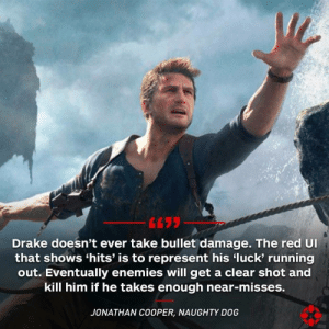 Drake, Naughty, and Enemies: Drake doesn't ever take bullet damage. The red Ul  that shows 'hits' is to represent his luck' running  out. Eventually enemies will get a clear shot and  kill him if he takes enough near-misses.  JONATHAN COOPER, NAUGHTY D0G Uncharted has interesting explanation for Drake's bullet sponge-ness