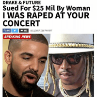 "Drake, Future, and Memes: DRAKE & FUTURE  Sued For $25 Mil By Woman  I WAS RAPED AT YOUR  CONCERT  8/11/2017 7:56 PM PDT  BREAKING NEWS  not "" Drake and Future are being sued for $25 MILLION by a woman who claims she was raped at their concert by a man associated with the venue. The woman says she attended the duo's show at the Bridgestone Arena in Nashville last August. The woman claims she was approached by a man associated with Bridgestone Arena who told her he'd take her backstage to meet Drake and Future. The woman says she followed the man - identified as Leavy Johnson - who then allegedly violently attacked her, causing severe physical and psychological injury. According to The Tennessean, Johnson has since been arrested and charged with rape and is awaiting trial. Johnson had outstanding warrants for assault at the time of the alleged attack. She says Drake, Future, the arena and multiple others should have known that employing Johnson had the potential to cause a dangerous situation for others. We've reached out to Drake, Future and the arena ... so far, no word back."" 😳👀 @tmz_tv WSHH"