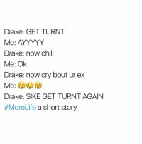 Sike!: Drake: GET TURNT  Me: AYYYYY  Drake: now chill  Me: Ok  Drake: now cry bout ur ex  Me  Drake: SIKE GET TURNTAGAIN  #MoreLife a short story Sike!