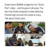"Crazy, Drake, and Love: Drake had a $996k budget for his ""God's  Plan"" video... and he gave it all away. The  fact that Drake dropped a video blessing  Florida high schools this week is crazy.  Talk about God's plan. that's crazy, i love him"
