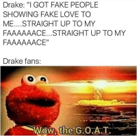 "Hypebeast, Memes, and Thot: Drake: ""I GOT FAKE PEOPLE  SHOWING FAKE LOVE TO  ME.... STRAIGHT UP TO MY  FAAAAAACE...STRAIGHT UP TO MY  FAAAAAACE""  Drake fans  Wow the  G.OA.T. That song is so fucking annoying and I only see Thots on Instagram listening to it. What Travis Scott is to hypebeast, that's what Drake is to thots. @__extendo__"