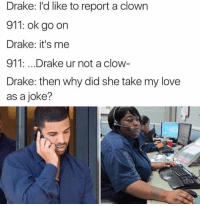 Lmfao - Follow (@savagecomedy) For More! 😂: Drake: I'd like to report a clown  911: ok go on  Drake: it's me  911: ...Drake ur not a clow  Drake: then why did she take my love  as a joke? Lmfao - Follow (@savagecomedy) For More! 😂