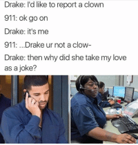 Drake memes are the best: Drake: I'd like to report a clown  911: ok go on  Drake: it's me  911: ...Drake ur not aclow  Drake: then why did she take my love  as a joke? Drake memes are the best