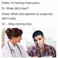 Dank, Drake, and Pain: Drake: I'm having chest pains.  Dr: When did it start?  Drake: When she opened my snaps but  didn't reply.  Dr: ...Stop coming here.