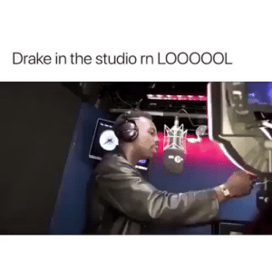 bruh im out: Drake in the studio rn LOOOOOL bruh im out