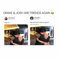 damn it's been like 10 years: DRAKE & JOSH ARE FRIENDS AGAIN  Josh Peck  @ltsJoshPeck  Drake Bell  @DrakeBell  Reunited and it feels so good!!  @ltsJoshPeck  Hug me... damn it's been like 10 years