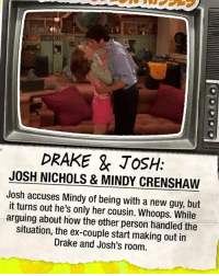 DRAKE & JOSH:  JOSH NICHOLS & MINDY CRENSHAW  Josh accuses Mindy of being with a new guy, but  it turns out he's only her cousin. Whoops. While  arguing about how the other person handled the  situation, the ex-couple start making out in  Drake and Josh's room.