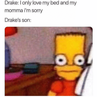 Drake, Love, and Sorry: Drake: l only love my bed and my  momma i'm sorry  Drake's son: L
