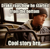 started from the bottom: Drake raps how he started  from the bottom  Cool story bro