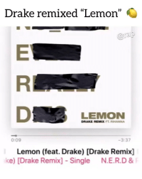 """Drake, Friends, and Memes: Drake remixed """"Lemon""""  araip  LEMON  DRAKE REMIX FT. RIHANNA  0:09  3:37  Lemon (feat. Drake) [Drake Remix]  ke) [Drake Remix] Single N.E.R.D 8 Drake about to drop his best project yet ? Comment ⬇️ ➡️ DM 5 FRIENDS FOR A SHOUTOUT"""