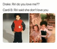 Drake, Love, and Cardi B: Drake: Riri do you love me??  Cardi B: Riri said she don't love you Y'all gotta quit