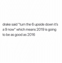 """Drake, Good, and A Good Year: drake said """"turn the 6 upside down it's  a 9 now"""" which means 2019 is going  to be as good as 2016 Did y'all think 2016 was a good year? 👇🤔 https://t.co/1ssw12MYbG"""