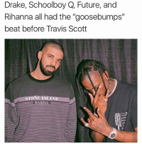 "drake schoolboy rihanna future all had the best goosebumps before travisscott made it a hit song!: Drake, Schoolboy Q, Future, and  Rihanna all had the ""goosebumps""  beat before Travis Scott  IN drake schoolboy rihanna future all had the best goosebumps before travisscott made it a hit song!"