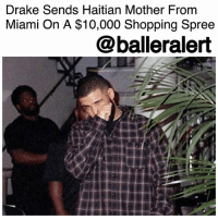 Cars, Church, and Clothes: Drake Sends Haitian Mother From  Miami On A $10,000 Shopping Spree  @balleralert Drake Sends Haitian Mother From Miami On A $10,000 Shopping Spree-blogged by @worldwidekeege ⠀⠀⠀⠀⠀⠀⠀ ⠀⠀⠀⠀⠀⠀⠀ Drake went to Miami and blew a bag, but not on jewelry, clothes and expensive cars as most would think. It was all in charitable efforts, in fact. We all saw his school jersey uniform and scholarship blessing to the Miami school. Then topping it off with paying the tabs for an entire grocery store full of customers. ⠀⠀⠀⠀⠀⠀⠀ ⠀⠀⠀⠀⠀⠀⠀ Now the Miami Herald reports that the 6 god showered a Haitian maid from Miami, Adelie Paret, with a $10,000 Shopping Spree. ⠀⠀⠀⠀⠀⠀⠀ ⠀⠀⠀⠀⠀⠀⠀ The Miami Herald recently told the story of the mother of 5, who takes 2 buses to work at the Fontainebleau Miami Beach, and must clean 14 rooms per shift to provide for her loved ones. Drake read her story and was inspired alongside Pittsburgh Steelers player, Antonio Brown, to adorn her like the Queen she was. ⠀⠀⠀⠀⠀⠀⠀ ⠀⠀⠀⠀⠀⠀⠀ A woman called and told her that someone had made arrangements for her to get a massage, followed by an elegant dinner with a limo ride. She was unaware who had done so but decided to go along with the day of pampering. The finale of it all was a Saks & 5th Ave shopping spree. Drake and Brown met Paret there in an empty store that had been closed for just herself, and 2 other women to have the shopping experience of a lifetime. They had 45 minutes in the store with no spending limit. Imagine the possibilities. ⠀⠀⠀⠀⠀⠀⠀ ⠀⠀⠀⠀⠀⠀⠀ She got an $800 pair of flats for church, a $2,000 Valentino purse, a $6,000 18-karat gold necklace with diamonds, and a couple of perfumes for the road. Although speechless at the beginning of the shopping spree, the Miami Herald noted that she thanked Drake so much. ⠀⠀⠀⠀⠀⠀⠀ ⠀⠀⠀⠀⠀⠀⠀ Look at Drake spreading joy all over the world. Swipe left to see Drake's reaction to it all.