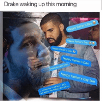 "Drake, Fam, and Fathers Day: Drake waking up this morning  @MasiPo  Happy Father's Day  Happy Father's Day  Happy Father's Day  Happy Father's Day!  Happy Daddy day bro Imao  Happy Father's Day fam  U texted me ""cuddles?"" at 3  am again. We talked about this"
