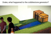 Drake, Irl, and Me IRL: Drake, what happened to the cobblestone generator? me_irl