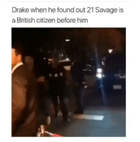 Lmao broooo😂💀: Drake when he found out 21 Savage is  a British citizen before him Lmao broooo😂💀
