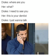 Drake the type of nigga to use omegle to talk to people about his feelings: Drake: where are you  Her: what?  Drake: I need to see you  Her: this is your dentist  Drake: I just wanna talk Drake the type of nigga to use omegle to talk to people about his feelings