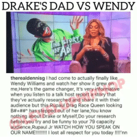 Dad, Drake, and Funny: DRAKE'S DAD VS WENDY  t/  therealdennisg I had come to actually finally like  Wendy Williams and watch her show it grew on  me, Here's the game changer, It's very informative  when you listen to a talk host report a story that  they've actually researched and share it with their  audience but this Rupaul Drag Race Queen looking  B#+##^ has stepped out of her lane,You know  nothing about Drake or Myself,Do your research  before you try and be funny to your 79 capacity  audience,Rupaul Jr WATCH HOW YOU SPEAK ON  OUR NAME!!!!!! lost all respect for you today !!!'nn drake's dad vs wendywilliams 👀 Via @leveluphiphop_