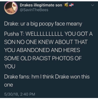 Drake lost the beef sorry drake fans: Drakes illegitimate son  @SavinTheBees  Drake: ur a big poopy face meany  Pusha T: WELLLLLLLLLL YOU GOT A  SON NO ONE KNEW ABOUT THAT  YOU ABANDONED AND HERES  SOME OLD RACIST PHOTOS OF  YOU  Drake fans: hm lthink Drake won this  one  5/30/18, 2:40 PM Drake lost the beef sorry drake fans