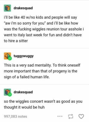 "Dammed wiggles.: drakesquad  i'll be like 40 w/no kids and people will say  ""aw i'm so sorry for you"" and i'll be like how  was the fucking wiggles reunion tour asshole i  went to italy last week for fun and didn't have  to hire a sitter  tuggywuggy  This is a very sad mentality. To think oneself  more important than that of progeny is the  sign of a failed human life.  drakesquad  so the wiggles concert wasn't as good as you  thought it would be huh  997,083 notes Dammed wiggles."