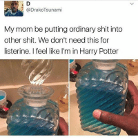 Harry Potter, Listerine, and Shit: @DrakoTsunami  My mom be putting ordinary shit into  other shit. We don't need this for  listerine. I feel like I'm in Harry Potter da fuck