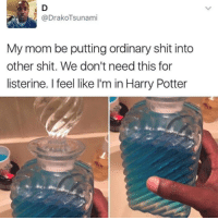 Funny, Harry Potter, and Listerine: @DrakoTsunami  My mom be putting ordinary shit into  other shit. We don't need this for  listerine. I feel like I'm in Harry Potter Who can relate?