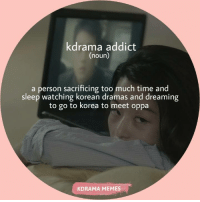 Memes, Too Much, and Time: drama addict  (noun)  a person sacrificing too much time and  sleep watching korean dramas and dreaming  to go to korea to meet oppa  KDRAMA MEMES also the tissues we used