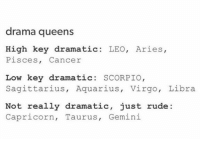 Low Key, Rude, and Aquarius: drama queens  High key dramatic: LEO, Aries,  Pisces, Cancer  Low key dramatic: SCORPIO,  Sagittarius, Aquarius, Virgo, Libra  Not really dramatic, just rude:  Capricorn, Taurus, Gemini