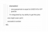 Equalism: dramaddict  one guacamole is equal to 6.0221415x10  guacas  I'm disgusted by my ability to get this joke  one might even call it  avocado's number  NO.