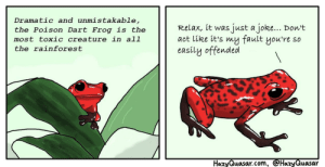 Poison Arrow Frog: Dramatic and unmistakable,  the Polson Dart Erog is the  most toxic creature in al1  the rainforest  the Poison Dart Frog is the Relax, it was just a joke... Don't  aot like it's my fault you're so  easily offended  HazyQuasar.com, HazyQuasar Poison Arrow Frog