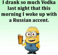 Lol....kB: drank so much so Vodka  last night that this  morning I woke up with  a Russian accent. Lol....kB
