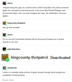 bidoof's law at it again: drarry  Imagine being the gays at a pride event in 2004 living their lives when someone  grabs the microphone and announces to the room that Ronald Reagan was  pronounced dead. Can you even imagine the hype, the celebration, the pure  elation  OH?  kingcounty-thotpatrol  ON G  hey go fuck yourself  drarry  Oh so now the Columbine fanblog with an Annoying Orange icon is gonna  preach to me, huh  paler-than-thou  kingcounty-thotpatrol Deactivated  doubleca5t  tumblr is a website made entirely of glass houses through which people are  constantly throwing stones  Source: drarry bidoof's law at it again
