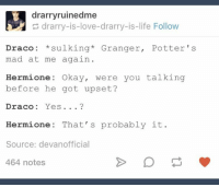 drarryruinedme  drarry-is-love-drarry-is-life Follow  Draco: sulking  Granger  Potter 's  mad at me again  Hermione: Okay, were you talking  before he got upset?  Draco  Yes  Hermione: That's probably it  Source: devanofficial  464 notes ~Communications Officer Jones