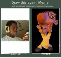 Draw This: Draw this again! Meme  Take an old piece that you love/used to love, and redraw it now.  Done? Now it's time to compare and see how much you've improved.  BEFORE
