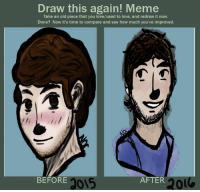 bae: Draw this again! Meme  Take an old piece that you love/used to love, and redraw it now.  Done? Now it's time to compare and see how much you've improved.  BEFORE  015  AFTER  201 bae