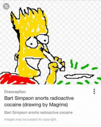 Drawception: Drawception  Bart Simpson snorts radioactive  cocaine (drawing by Magrins)  Bart Simpson snorts radioactive cocaine  Images may be subject to copyright.