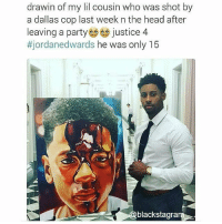 Black Lives Matter, Head, and Memes: drawin of my lil cousin who was shot by  a dallas cop last week n the head after  leaving a party justice 4  tjordane dwards he was only 15  blackstagra JordanEdwards like many other Black boys never had a chance to grow up. It tears my heart apart. justice for Jordan! Please, tag his cousin Blackstagram👑 black africanamerican blacklivesmatter blackunity blackis melanin icantbreath neverforget sayhername blackhistorymonth blackpride blackandproud dreamchasers blackgirls blackwomen blackman westandtogether proudtobeblack blackbusiness