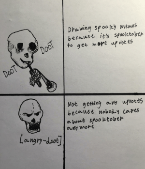 awesomesthesia:  Sad doot: Drawing spooley memes  becaust it's spoolctobth  DooT  to  mere  get  up vot es  DoOT  Not geting any ufvotes  because noboy cares  about spooletobth  auny mort  Langry-doot awesomesthesia:  Sad doot