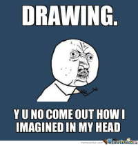 DRAWING  YU NO COME OUT HOW  MAGINED IN MY HEAD  meme Center.com  VMlanetenlerRLG