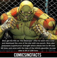 "Anaconda, Batman, and Disney: Drax got his title as ""the Destroyer"" after he went into a star  and destroyed the core of the star with one punch. Drax also  possesses superhuman strength which allows him to lift over  40 tons, and once with the help of the infinity gauntlet, he was  able to lift of 100 tons.  COMICSINCFACTS He's was dumbed down (strength-power wise) in both GOTG. Please Turn On Your Post Notifications For My Account😜👍! - - - - - - - - - - - - - - - - - - - - - - - - Batman Superman DCEU DCComics DeadPool DCUniverse Marvel Flash MarvelComics MCU MarvelUniverse Netflix DeathStroke JusticeLeague StarWars Spiderman Ironman Batman Logan TheJoker Like4Like L4L WonderWoman DoctorStrange Flash JusticeLeague WonderWoman Hulk Disney CW DarthVader Tonystark Wolverine"
