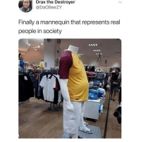Lol, Memes, and Mannequin: Drax the Destroyer  @DaOBeezY  Finally a mannequin that represents real  people in society  4 Lol